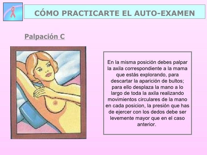 Palpación C CÓMO PRACTICARTE EL AUTO-EXAMEN En la misma posición debes palpar la axila correspondiente a la mama que estás...
