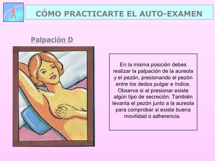 Palpación D CÓMO PRACTICARTE EL AUTO-EXAMEN En la misma posición debes realizar la palpación de la aureola y el pezón, pre...