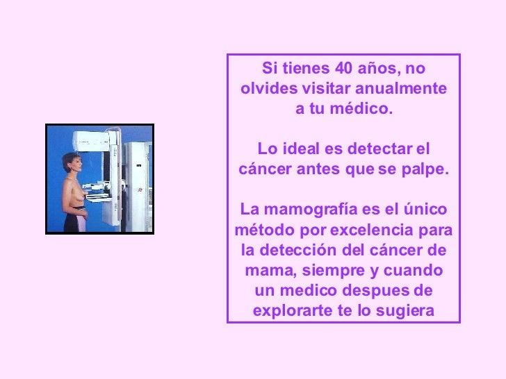 Si tienes 40 años, no olvides visitar anualmente a tu médico. Lo ideal es detectar el cáncer antes que se palpe. La mamogr...