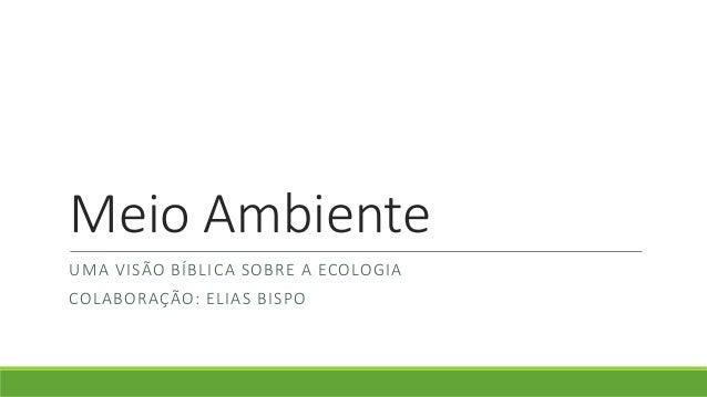 Meio Ambiente UMA VISÃO BÍBLICA SOBRE A ECOLOGIA COLABORAÇÃO: ELIAS BISPO