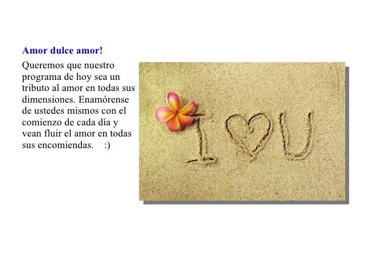 Amor dulce amor! <ul><li>Queremos que nuestro programa de hoy sea un tributo al amor en todas sus dimensiones. Enamórense ...