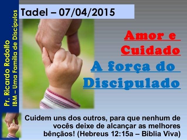 Tadel – 07/04/2015 Amor e Cuidado A força do Discipulado Cuidem uns dos outros, para que nenhum de vocês deixe de alcançar...