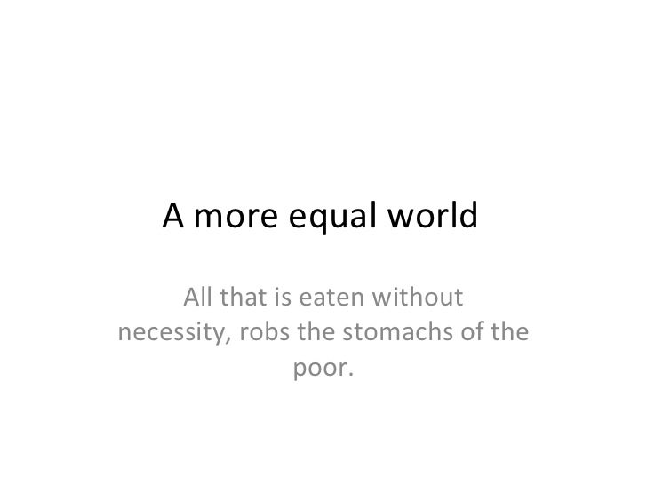 A more equal world All that is eaten without necessity, robs the stomachs of the poor.
