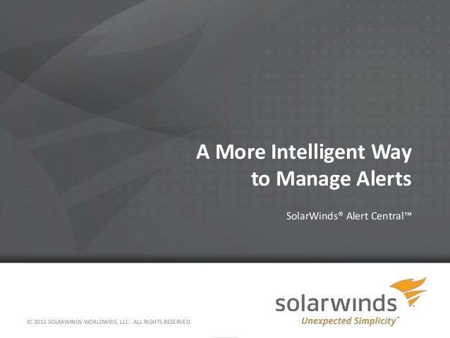 A More Intelligent Wayto Manage AlertsSolarWinds® Alert Central™© 2013 SOLARWINDS WORLDWIDE, LLC. ALL RIGHTS RESERVED.