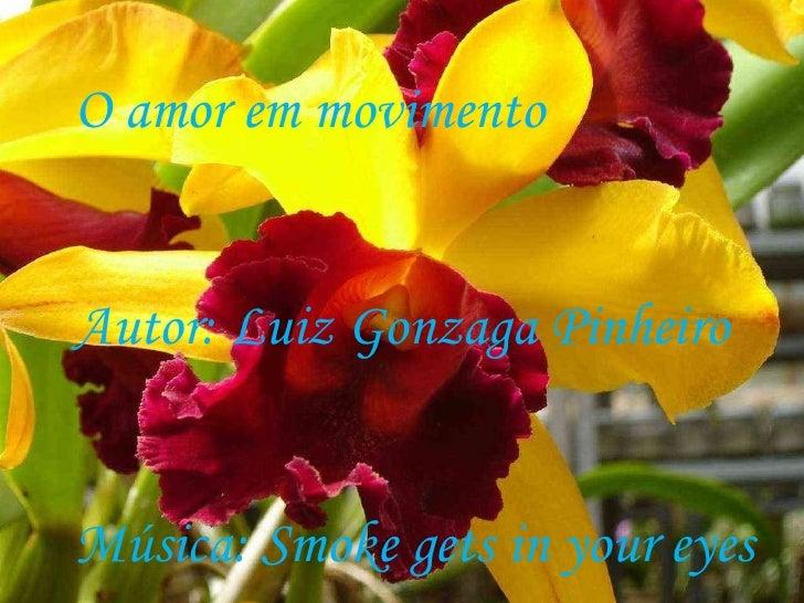 O amor em movimento Autor: Luiz Gonzaga Pinheiro Música: Smoke gets in your eyes