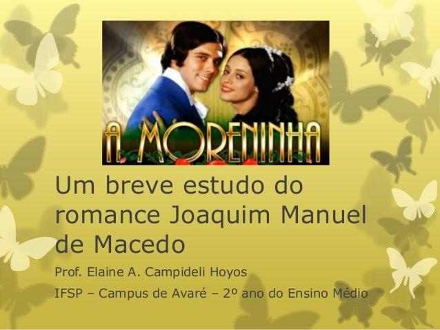Um breve estudo do romance Joaquim Manuel de Macedo Prof. Elaine A. Campideli Hoyos IFSP – Campus de Avaré – 2º ano do Ens...