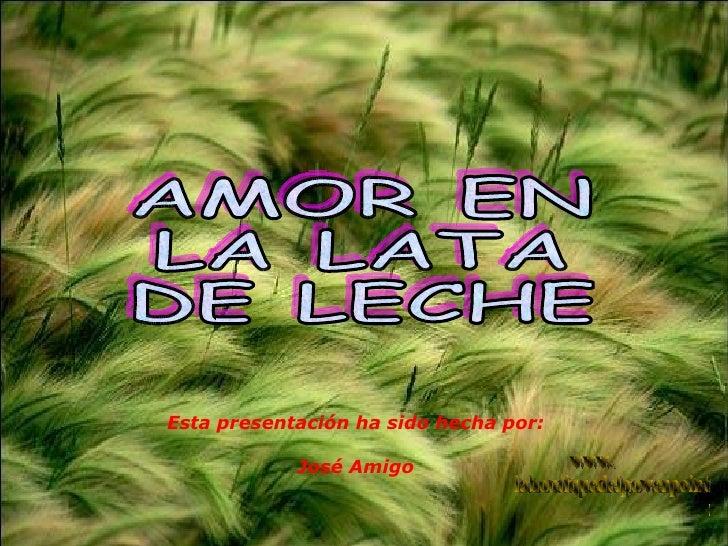 AMOR EN  LA LATA  DE LECHE www. laboutiquedelpowerpoint. com Esta presentación ha sido hecha por: José Amigo