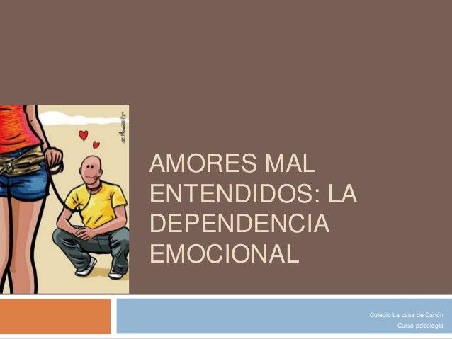 AMORES MAL  ENTENDIDOS: LA  DEPENDENCIA  EMOCIONAL  Colegio La casa de Cartón  Curso psicología