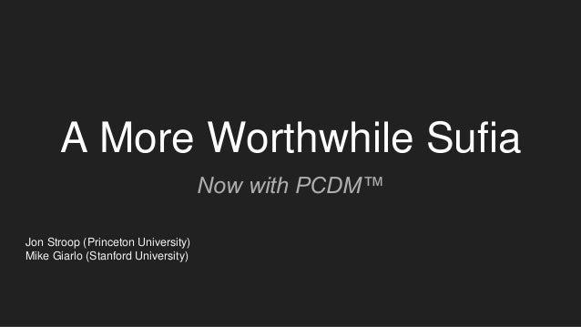 A More Worthwhile Sufia Now with PCDM™ Jon Stroop (Princeton University) Mike Giarlo (Stanford University)