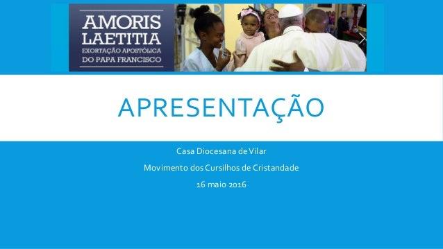 APRESENTAÇÃO Casa Diocesana deVilar Movimento dos Cursilhos de Cristandade 16 maio 2016