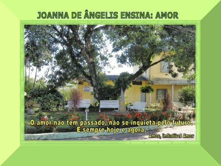 JOANNA DE ÂNGELIS ENSINA: AMOR  O amor não tem passado, não se inquieta pelo futuro. É sempre hoje e agora. Amor, imbatíve...