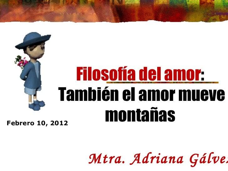 Filosofía del amor : También el amor mueve montañas Mtra. Adriana Gálvez  Febrero 10, 2012