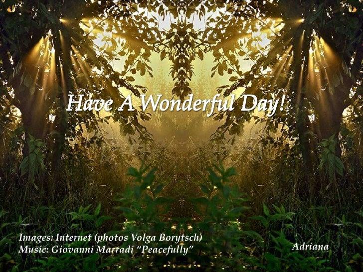 "Have A Wonderful Day!<br />Images: Internet (photos Volga Borytsch)<br />Music: Giovanni Marradi ""Peacefully""<br />    Adr..."