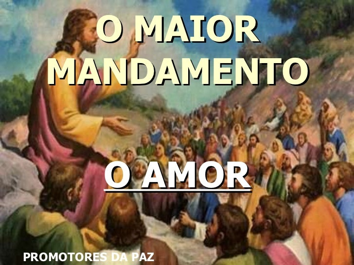 O MAIOR MANDAMENTO O AMOR PROMOTORES DA PAZ