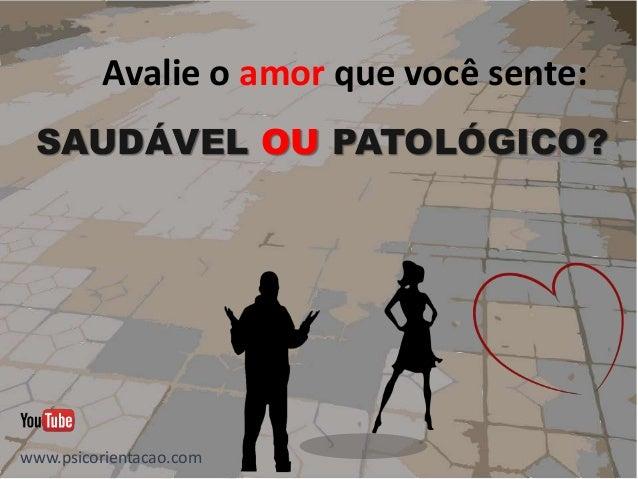 Avalie o amor que você sente: SAUDÁVEL OU PATOLÓGICO? www.psicorientacao.com