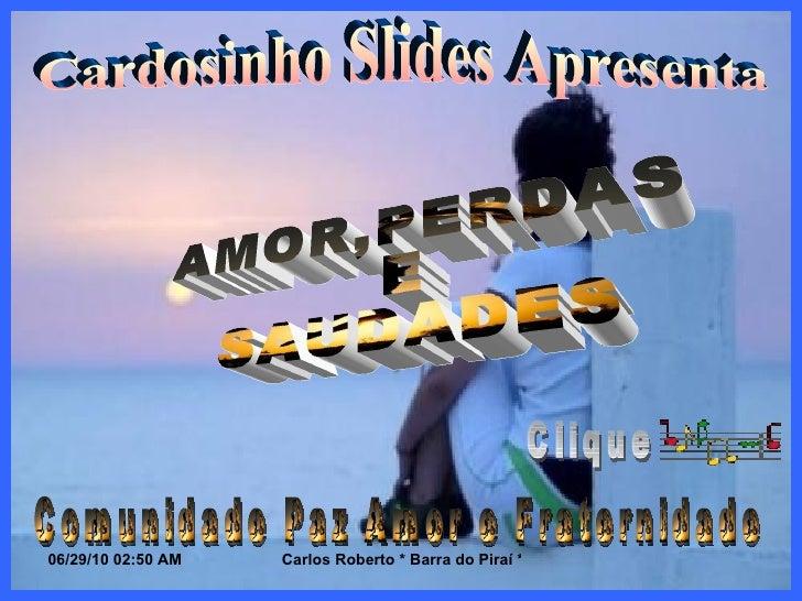Cardosinho Slides Apresenta AMOR,PERDAS  E  SAUDADES Comunidade Paz Amor e Fraternidade Clique