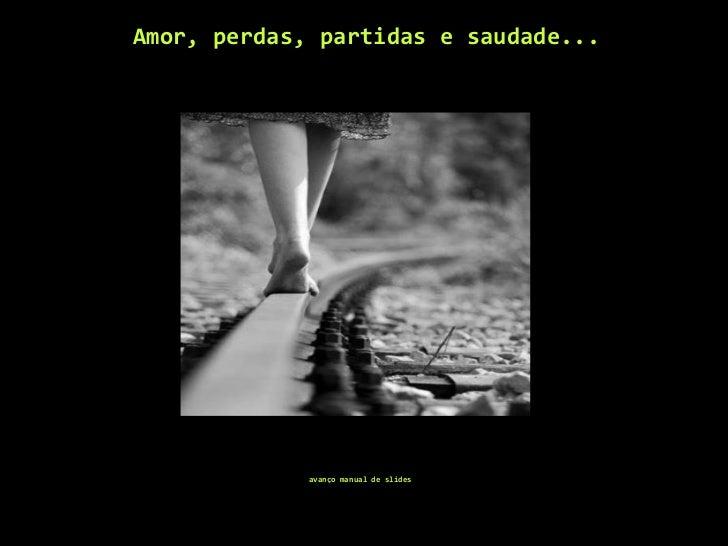 Amor, perdas, partidas e saudade... <ul><li>avanço manual de slides </li></ul>