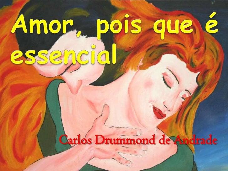 Amor, pois que é palavra <br />essencial<br />CarlosDrummond de Andrade<br />