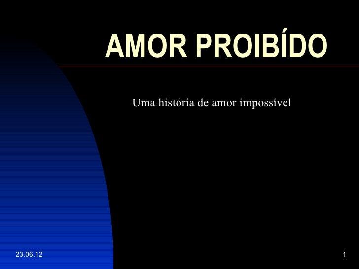AMOR PROIBÍDO            Uma história de amor impossível23.06.12                                      1