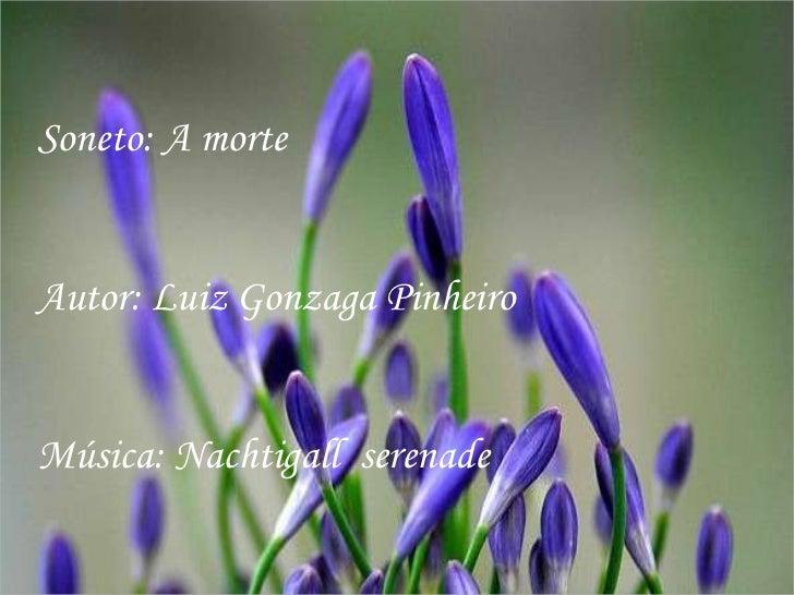 Soneto: A morteAutor: Luiz Gonzaga PinheiroMúsica: Nachtigall serenade