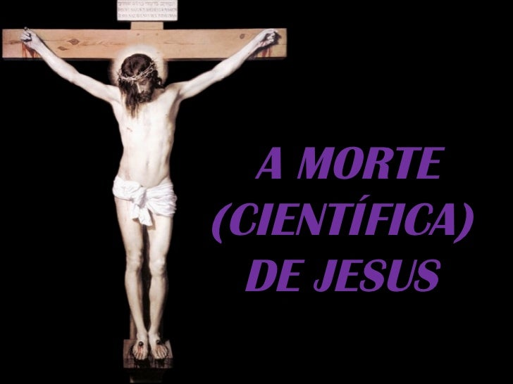 A MORTE(CIENTÍFICA)  DE JESUS