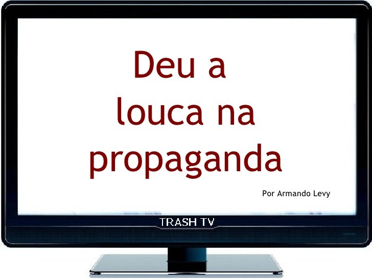 Deu a  louca na propaganda         Por Armando Levy