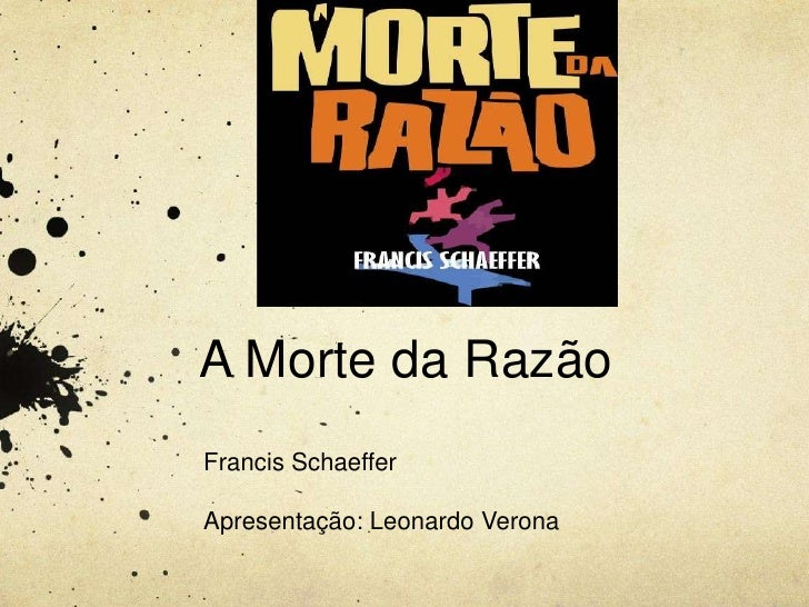 A Morte da RazãoFrancis SchaefferApresentação: Leonardo Verona