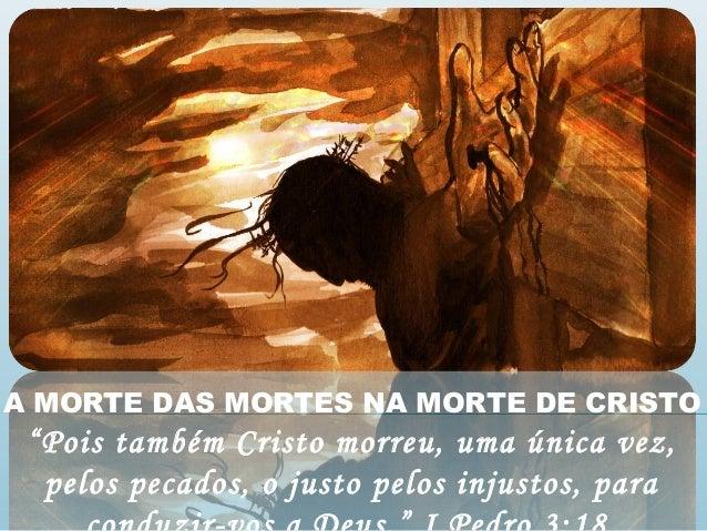"""A MORTE DAS MORTES NA MORTE DE CRISTO """"Pois também Cristo morreu, uma única vez, pelos pecados, o justo pelos injustos, pa..."""