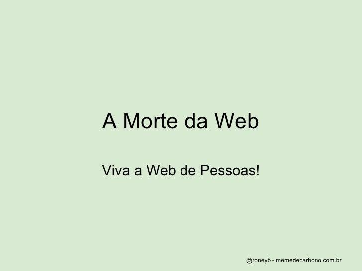 A Morte da Web  Viva a Web de Pessoas!                         @roneyb - memedecarbono.com.br