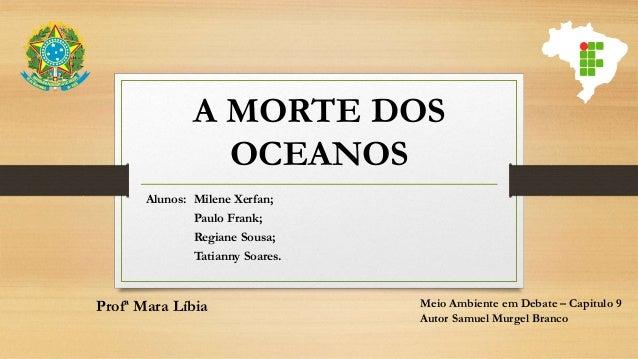 A MORTE DOS OCEANOS Alunos: Milene Xerfan; Paulo Frank; Regiane Sousa; Tatianny Soares. Profª Mara Líbia Meio Ambiente em ...
