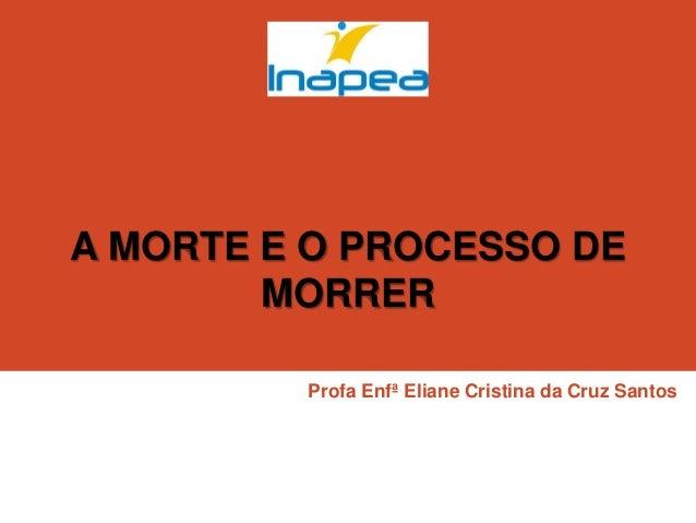 A MORTE E O PROCESSO DE MORRER Profa Enfª Eliane Cristina da Cruz Santos