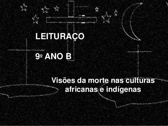 LEITURAÇO  9º ANO B  Visões da morte nas culturas  africanas e indígenas