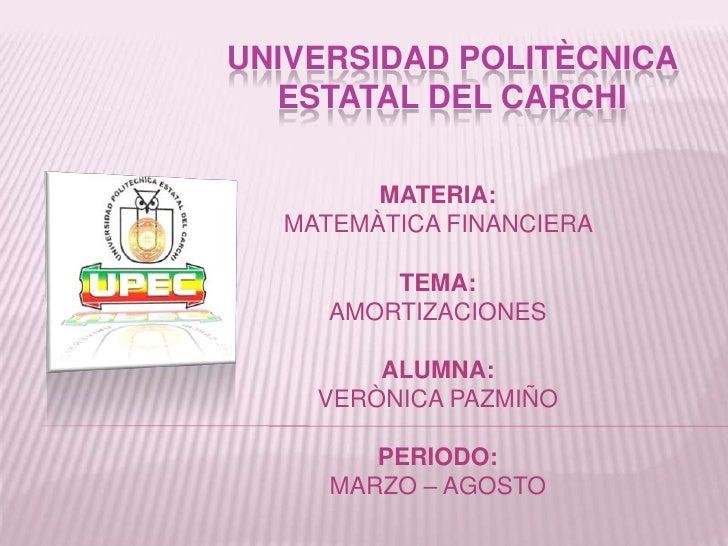 UNIVERSIDAD POLITÈCNICA  ESTATAL DEL CARCHI        MATERIA:  MATEMÀTICA FINANCIERA         TEMA:     AMORTIZACIONES       ...