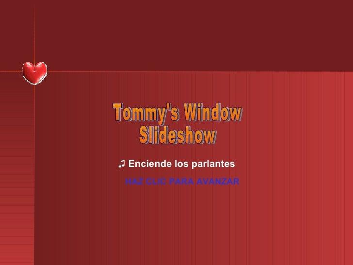 ♫  Enciende los parlantes HAZ CLIC PARA AVANZAR Tommy's Window Slideshow