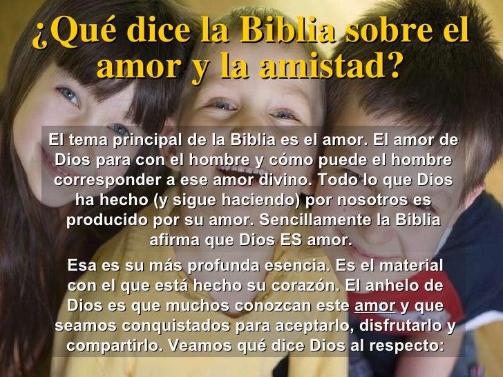¿Qué dice la Biblia sobre el amor y la amistad? El tema principal de la Biblia es el amor. El amor de Dios para con el hom...