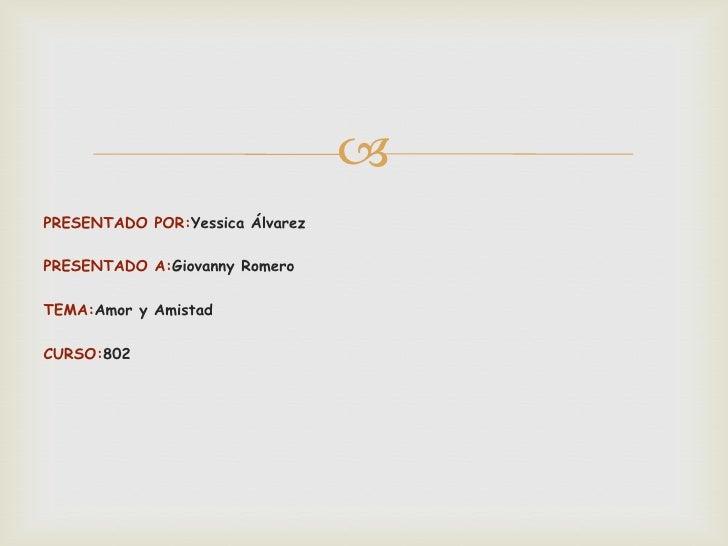 PRESENTADO POR:Yessica ÁlvarezPRESENTADO A:Giovanny RomeroTEMA:Amor y AmistadCURSO:802