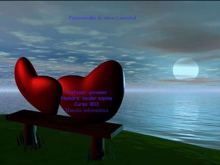 Presentación de amor y amistad         AMOR Y AMISTAD Nomdre: neider ospina   curso: 803 Profesor : giovanni Colegio: ...