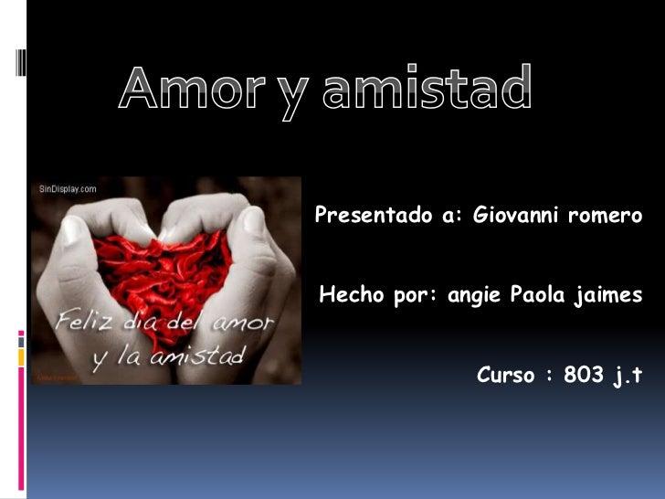 Amor y amistad<br />Presentado a: Giovanni romero<br />Hecho por: angie Paola jaimes<br />Curso : 803 j.t <br />