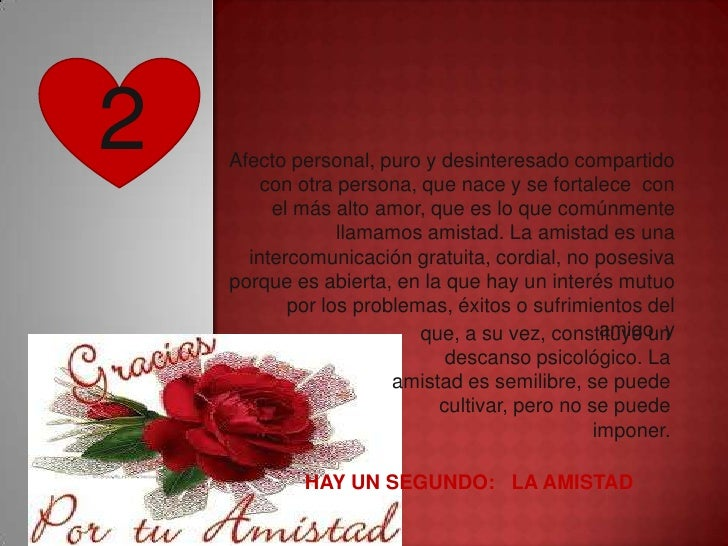 2   Afecto personal, puro y desinteresado compartido        con otra persona, que nace y se fortalece con         el más a...