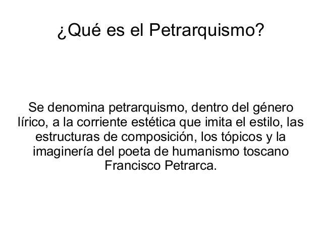 ¿Qué es el Petrarquismo? Se denomina petrarquismo, dentro del género lírico, a la corriente estética que imita el estilo, ...