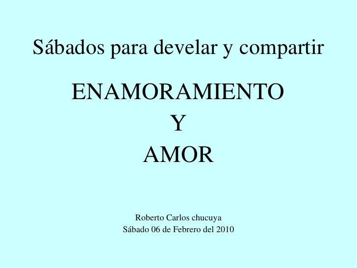 Sábados para develar y compartir      ENAMORAMIENTO           Y         AMOR              Roberto Carlos chucuya          ...