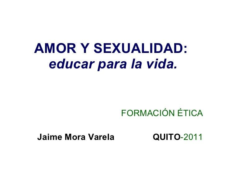 AMOR Y SEXUALIDAD :   educar para la vida . FORMACIÓN ÉTICA Jaime Mora Varela  QUITO -2011