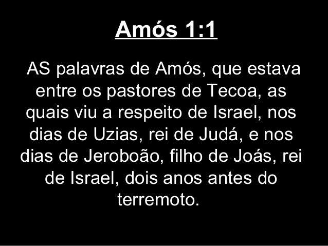 Amós 1:1 AS palavras de Amós, que estava  entre os pastores de Tecoa, as quais viu a respeito de Israel, nos dias de Uzias...