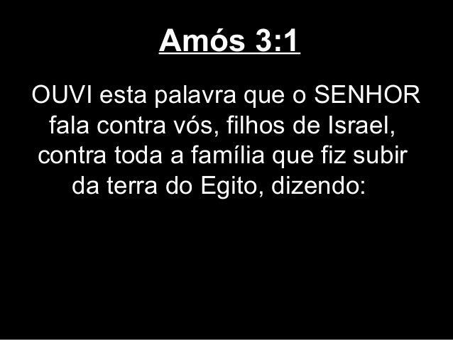Amós 3:1OUVI esta palavra que o SENHOR fala contra vós, filhos de Israel,contra toda a família que fiz subir   da terra do...