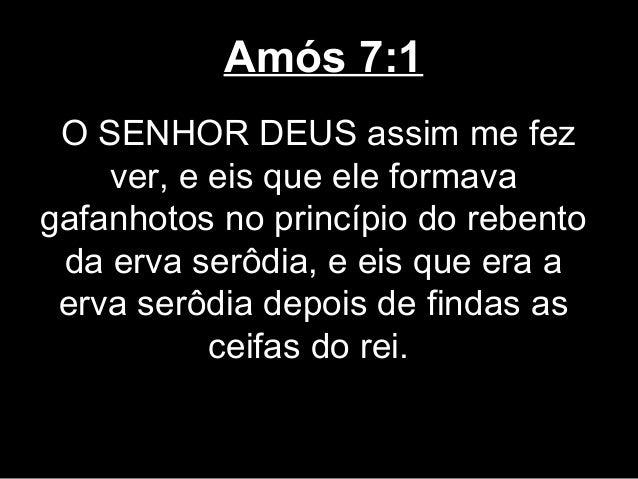 Amós 7:1 O SENHOR DEUS assim me fez    ver, e eis que ele formavagafanhotos no princípio do rebento da erva serôdia, e eis...