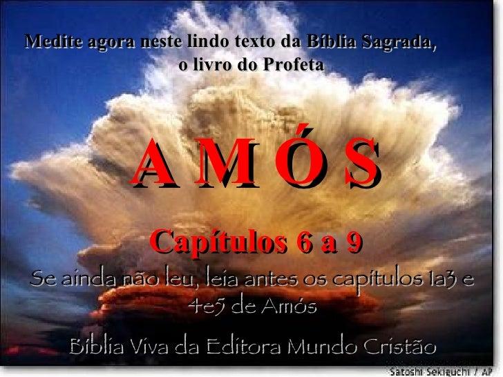 Medite agora neste lindo texto da Bíblia Sagrada,  o livro do Profeta A M Ó S Capítulos 6 a 9 Se ainda não leu, leia antes...