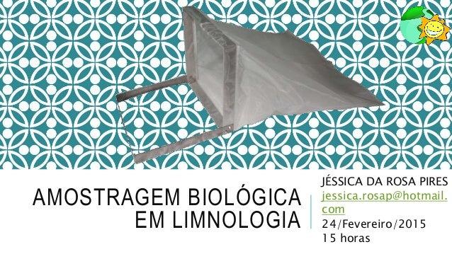 AMOSTRAGEM BIOLÓGICA EM LIMNOLOGIA JÉSSICA DA ROSA PIRES jessica.rosap@hotmail. com 24/Fevereiro/2015 15 horas