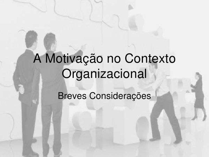 A Motivação no Contexto Organizacional<br />Breves Considerações<br />