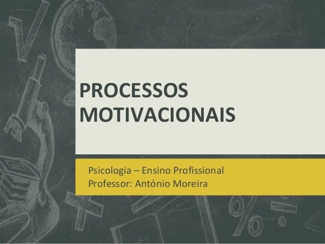 PROCESSOS MOTIVACIONAIS Psicologia – Ensino Profissional Professor: António Moreira