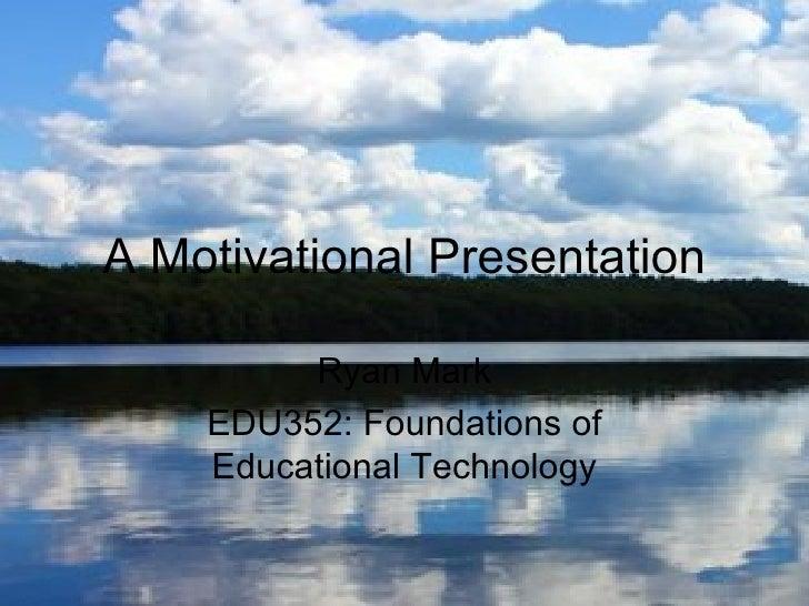 A Motivational Presentation         Ryan Mark    EDU352: Foundations of    Educational Technology
